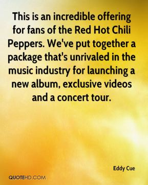 Eddy Cue - This is an incredible offering for fans of the Red Hot Chili Peppers. We've put together a package that's unrivaled in the music industry for launching a new album, exclusive videos and a concert tour.