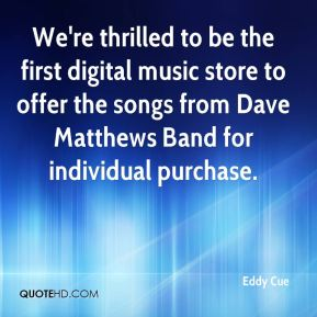 Eddy Cue - We're thrilled to be the first digital music store to offer the songs from Dave Matthews Band for individual purchase.