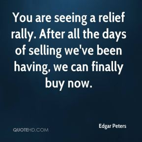 Edgar Peters - You are seeing a relief rally. After all the days of selling we've been having, we can finally buy now.