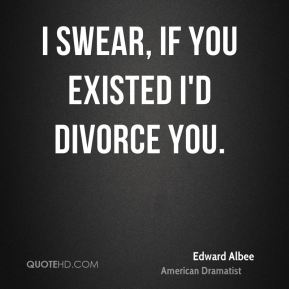 I swear, if you existed I'd divorce you.