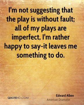 I'm not suggesting that the play is without fault; all of my plays are imperfect, I'm rather happy to say-it leaves me something to do.