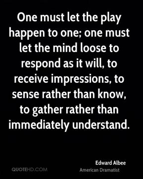 One must let the play happen to one; one must let the mind loose to respond as it will, to receive impressions, to sense rather than know, to gather rather than immediately understand.