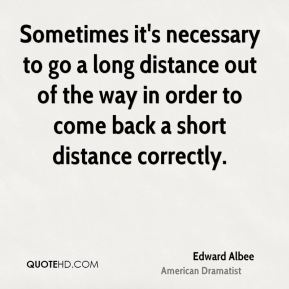 Edward Albee - Sometimes it's necessary to go a long distance out of the way in order to come back a short distance correctly.