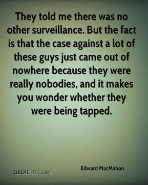 They told me there was no other surveillance. But the fact is that the case against a lot of these guys just came out of nowhere because they were really nobodies, and it makes you wonder whether they were being tapped.