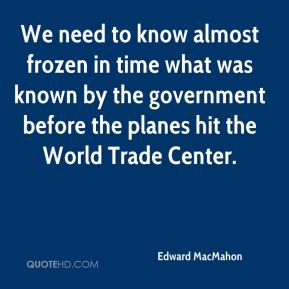 We need to know almost frozen in time what was known by the government before the planes hit the World Trade Center.