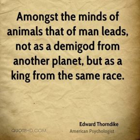 Edward Thorndike - Amongst the minds of animals that of man leads, not as a demigod from another planet, but as a king from the same race.