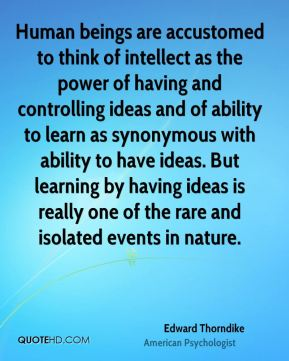 Edward Thorndike - Human beings are accustomed to think of intellect as the power of having and controlling ideas and of ability to learn as synonymous with ability to have ideas. But learning by having ideas is really one of the rare and isolated events in nature.