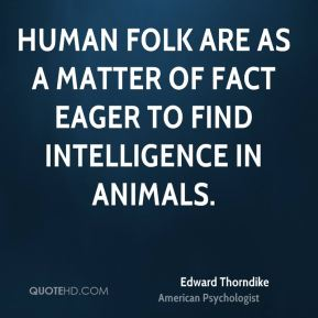 Human folk are as a matter of fact eager to find intelligence in animals.