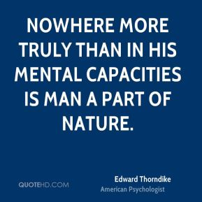 Edward Thorndike - Nowhere more truly than in his mental capacities is man a part of nature.