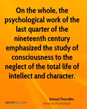 On the whole, the psychological work of the last quarter of the nineteenth century emphasized the study of consciousness to the neglect of the total life of intellect and character.
