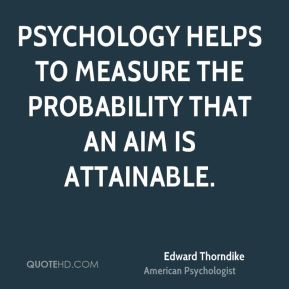 Edward Thorndike - Psychology helps to measure the probability that an aim is attainable.