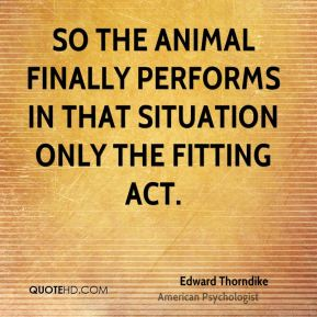 So the animal finally performs in that situation only the fitting act.