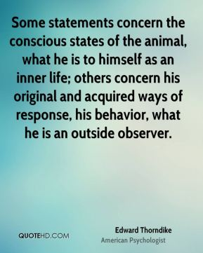 Edward Thorndike - Some statements concern the conscious states of the animal, what he is to himself as an inner life; others concern his original and acquired ways of response, his behavior, what he is an outside observer.