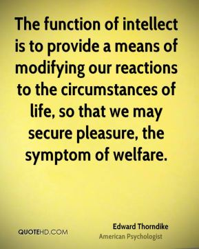 Edward Thorndike - The function of intellect is to provide a means of modifying our reactions to the circumstances of life, so that we may secure pleasure, the symptom of welfare.