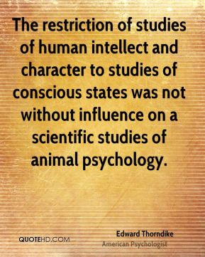 Edward Thorndike - The restriction of studies of human intellect and character to studies of conscious states was not without influence on a scientific studies of animal psychology.