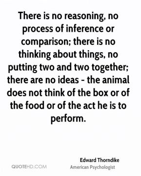 Edward Thorndike - There is no reasoning, no process of inference or comparison; there is no thinking about things, no putting two and two together; there are no ideas - the animal does not think of the box or of the food or of the act he is to perform.