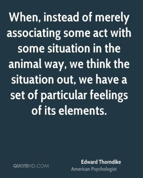 Edward Thorndike - When, instead of merely associating some act with some situation in the animal way, we think the situation out, we have a set of particular feelings of its elements.