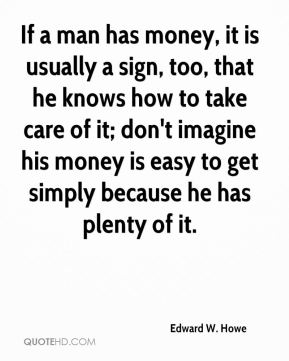 If a man has money, it is usually a sign, too, that he knows how to take care of it; don't imagine his money is easy to get simply because he has plenty of it.