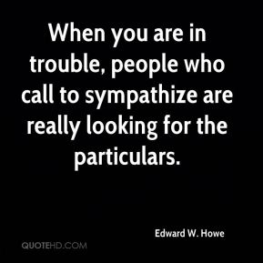 When you are in trouble, people who call to sympathize are really looking for the particulars.
