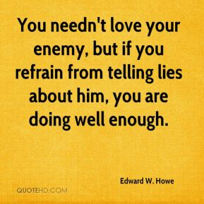 You needn't love your enemy, but if you refrain from telling lies about him, you are doing well enough.