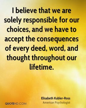 I believe that we are solely responsible for our choices, and we have to accept the consequences of every deed, word, and thought throughout our lifetime.