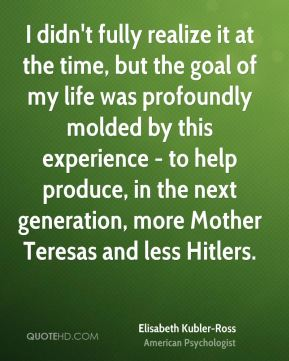 I didn't fully realize it at the time, but the goal of my life was profoundly molded by this experience - to help produce, in the next generation, more Mother Teresas and less Hitlers.