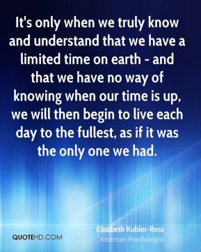 It's only when we truly know and understand that we have a limited time on earth - and that we have no way of knowing when our time is up, we will then begin to live each day to the fullest, as if it was the only one we had.