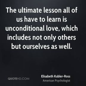 The ultimate lesson all of us have to learn is unconditional love, which includes not only others but ourselves as well.