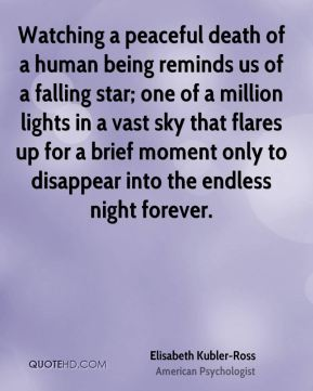 Watching a peaceful death of a human being reminds us of a falling star; one of a million lights in a vast sky that flares up for a brief moment only to disappear into the endless night forever.