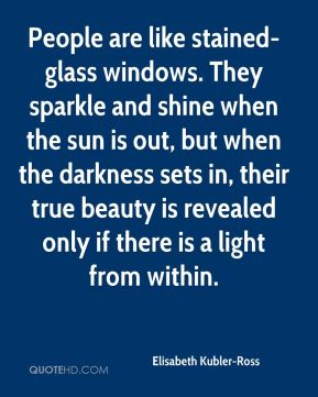 Elisabeth Kubler-Ross - People are like stained-glass windows. They sparkle and shine when the sun is out, but when the darkness sets in, their true beauty is revealed only if there is a light from within.