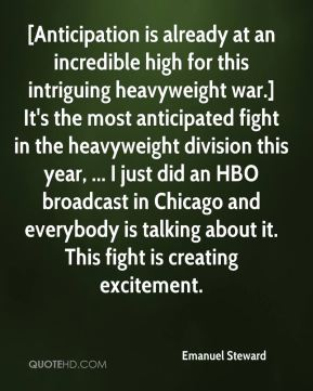 Emanuel Steward - [Anticipation is already at an incredible high for this intriguing heavyweight war.] It's the most anticipated fight in the heavyweight division this year, ... I just did an HBO broadcast in Chicago and everybody is talking about it. This fight is creating excitement.