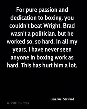 Emanuel Steward - For pure passion and dedication to boxing, you couldn't beat Wright. Brad wasn't a politician, but he worked so, so hard. In all my years, I have never seen anyone in boxing work as hard. This has hurt him a lot.