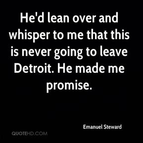 Emanuel Steward - He'd lean over and whisper to me that this is never going to leave Detroit. He made me promise.