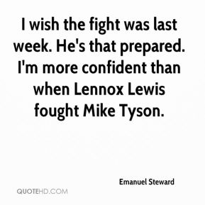 Emanuel Steward - I wish the fight was last week. He's that prepared. I'm more confident than when Lennox Lewis fought Mike Tyson.