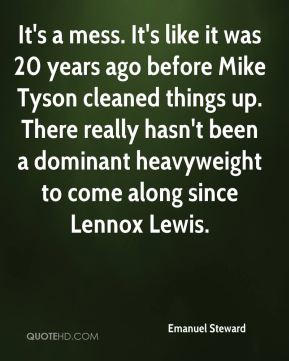 Emanuel Steward - It's a mess. It's like it was 20 years ago before Mike Tyson cleaned things up. There really hasn't been a dominant heavyweight to come along since Lennox Lewis.