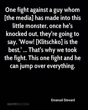 Emanuel Steward - One fight against a guy whom [the media] has made into this little monster, once he's knocked out, they're going to say, 'Wow! [Klitschko] is the best,' ... That's why we took the fight. This one fight and he can jump over everything.