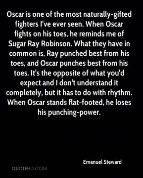 Emanuel Steward - Oscar is one of the most naturally-gifted fighters I've ever seen. When Oscar fights on his toes, he reminds me of Sugar Ray Robinson. What they have in common is, Ray punched best from his toes, and Oscar punches best from his toes. It's the opposite of what you'd expect and I don't understand it completely, but it has to do with rhythm. When Oscar stands flat-footed, he loses his punching-power.
