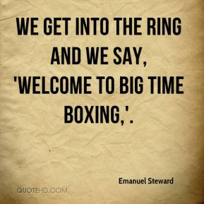 Emanuel Steward - We get into the ring and we say, 'Welcome to big time boxing,'.