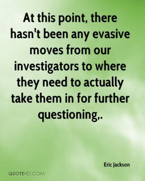 Eric Jackson - At this point, there hasn't been any evasive moves from our investigators to where they need to actually take them in for further questioning.