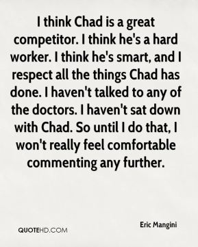I think Chad is a great competitor. I think he's a hard worker. I think he's smart, and I respect all the things Chad has done. I haven't talked to any of the doctors. I haven't sat down with Chad. So until I do that, I won't really feel comfortable commenting any further.