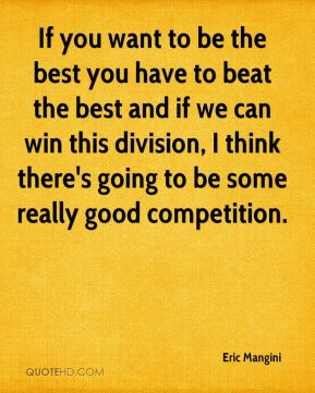If you want to be the best you have to beat the best and if we can win this division, I think there's going to be some really good competition.