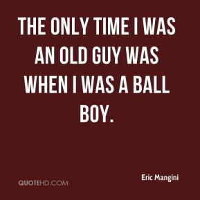 The only time I was an old guy was when I was a ball boy.