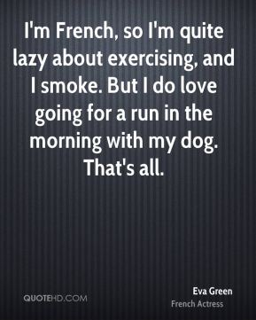 I'm French, so I'm quite lazy about exercising, and I smoke. But I do love going for a run in the morning with my dog. That's all.