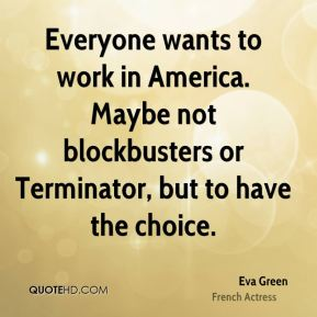Everyone wants to work in America. Maybe not blockbusters or Terminator, but to have the choice.