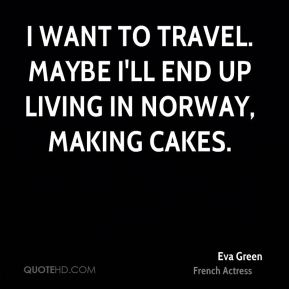 I want to travel. Maybe I'll end up living in Norway, making cakes.