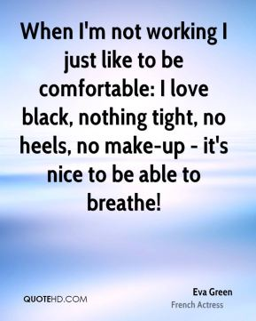 When I'm not working I just like to be comfortable: I love black, nothing tight, no heels, no make-up - it's nice to be able to breathe!