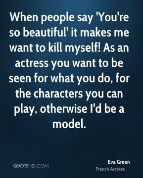 Eva Green - When people say 'You're so beautiful' it makes me want to kill myself! As an actress you want to be seen for what you do, for the characters you can play, otherwise I'd be a model.