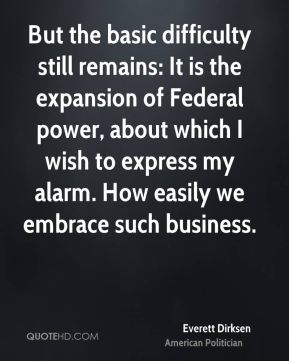 But the basic difficulty still remains: It is the expansion of Federal power, about which I wish to express my alarm. How easily we embrace such business.