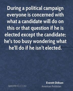 During a political campaign everyone is concerned with what a candidate will do on this or that question if he is elected except the candidate; he's too busy wondering what he'll do if he isn't elected.
