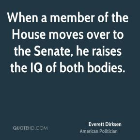 When a member of the House moves over to the Senate, he raises the IQ of both bodies.